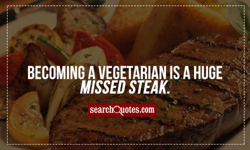 Becoming a vegetarian is a huge missed steak.