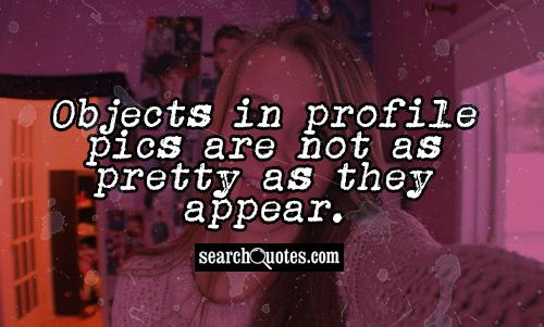 Objects in profile pics are not as pretty as they appear.