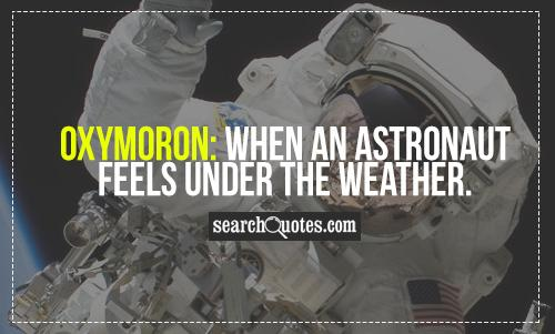 Oxymoron: When an astronaut feels under the weather.