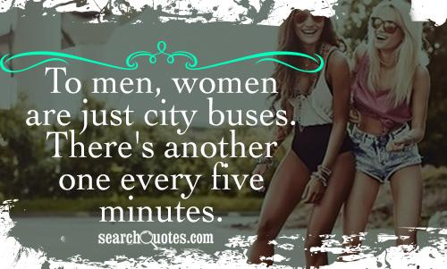 To men, women are just city buses. There's another one every five minutes.