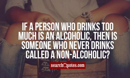 If a person who drinks too much is an alcoholic, then is someone who never drinks called a non-alcoholic?