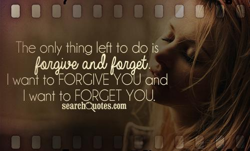 The only thing left to do is forgive and forget. I want to forgive you and I want to forget you.