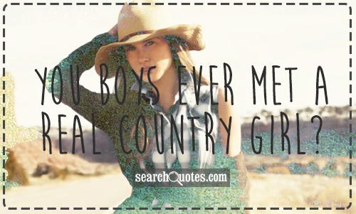 You boys ever met a real country girl?