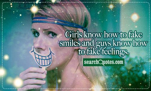 Girls know how to fake smiles and guys know how to fake feelings.
