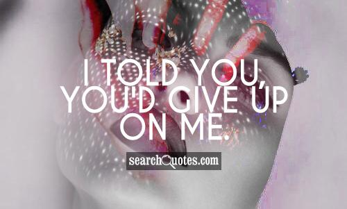 I told you, you'd give up on me.