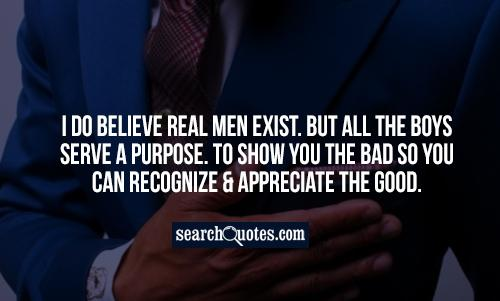 I do believe real MEN exist. But all the BOYS serve a purpose. To show you the BAD so you can recognize & appreciate the GOOD.