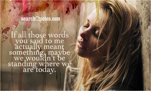 If all those words you said to me actually meant something, maybe we wouldn't be standing where we are today.