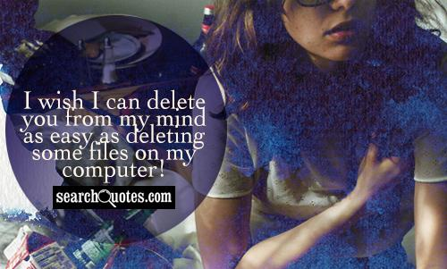 I wish I can delete you from my mind as easy as deleting some files on my computer!