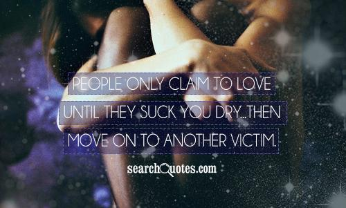 People only claim to love until they suck you dry...then move on to another victim.