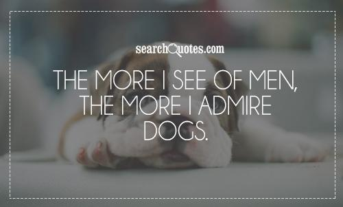 The more I see of men, the more I admire dogs.