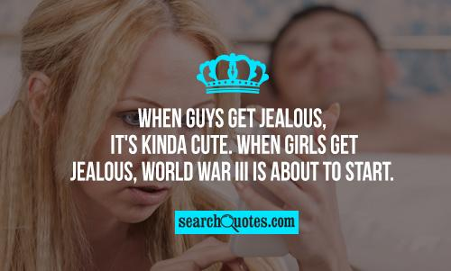 When guys get jealous, it's kinda cute. When girls get jealous, World War III is about to start.