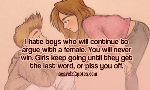 I hate boys who will continue to argue with a female. You will never win. Girls keep going until they get the last word, or piss you off.