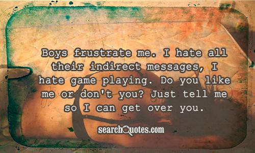Boys frustrate me. I hate all their indirect messages, I hate game playing. Do you like me or don't you? Just tell me so I can get over you.