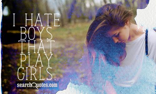 I hate boys that play girls.