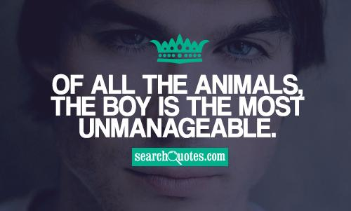 Of all the animals, the boy is the most unmanageable.