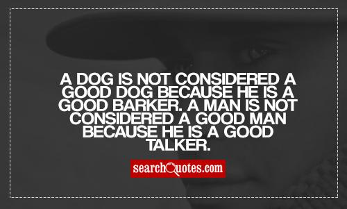 A dog is not considered a good dog because he is a good barker. A man is not considered a good man because he is a good talker.