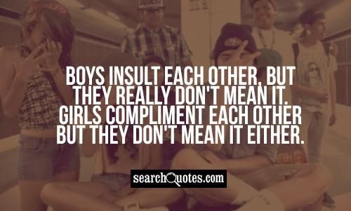Boys insult each other, but they really don't mean it. Girls compliment each other but they don't mean it either.