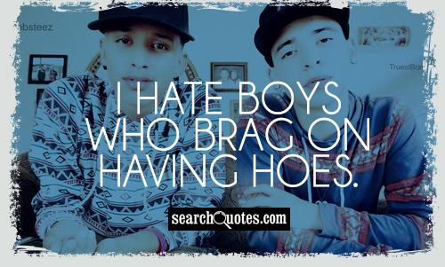 I hate boys who brag on having hoes.