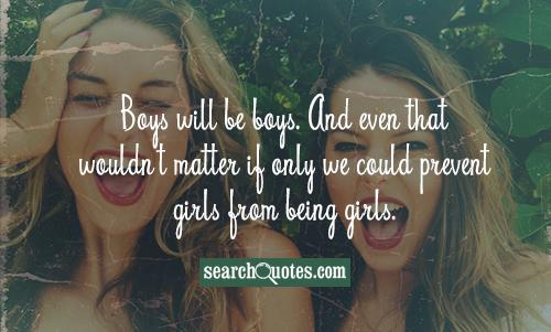 Boys will be boys. And even that wouldn't matter if only we could prevent girls from being girls.