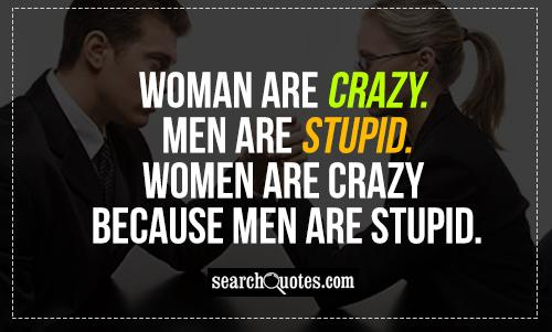 Woman are carzy. Men are stupid. Women are crazy because men are stupid.