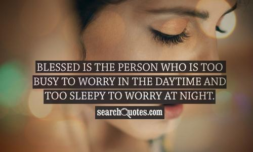 Blessed is the person who is too busy to worry in the daytime and too sleepy to worry at night.