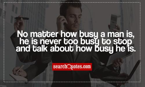 No matter how busy a man is, he is never too busy to stop and talk about how busy he is.