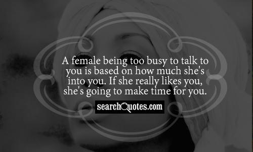 A female being too busy to talk to you is based on how much she's into you. If she really likes you, she's going to make time for you.