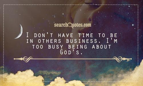 I don't have time to be in others business. I'm too busy being about God's.