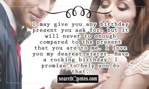 I may give you any birthday present you ask for, but it will never to enough compared to the present that you are to me. I love you my dearest sister. Have a rocking birthday. I promise to help you do that.