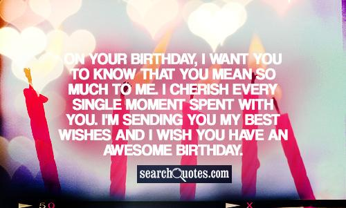 On your birthday, I want you to know that you mean so much to me. I cherish every single moment spent with you. I'm sending you my best wishes and I wish you have an awesome birthday.