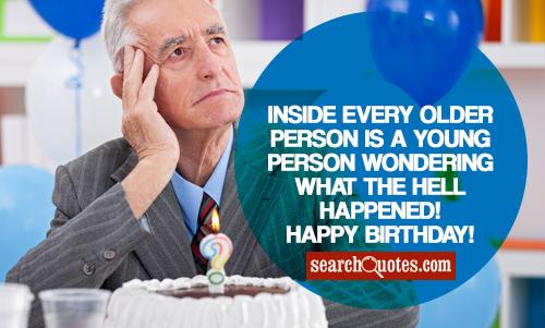 Inside every older person is a young person wondering what the hell happened! Happy 65th Birthday!
