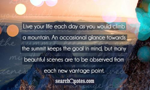 Live your life each day as you would climb a mountain. An occasional glance towards the summit keeps the goal in mind, but many beautiful scenes are to be observed from each new vantage point.