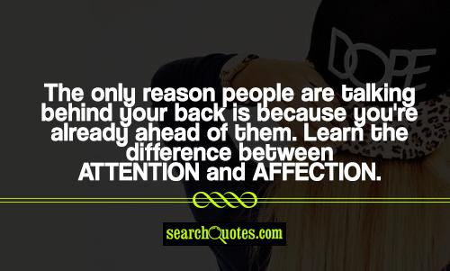 The only reason people are talking behind your back is because you're already ahead of them. Learn the difference between attention and affection.