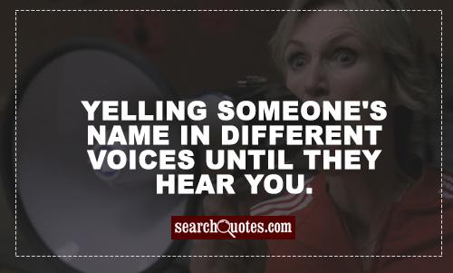 Yelling someone's name in different voices until they hear you.