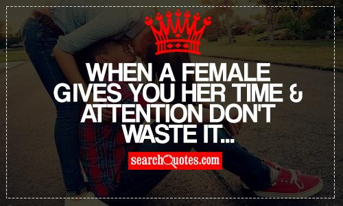 When a female gives you her time & attention don't waste it...