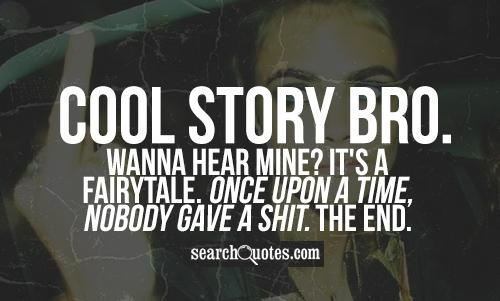 Cool story bro. Wanna hear mine? It's a fairytale. Once upon a time, nobody gave a shit. The end.