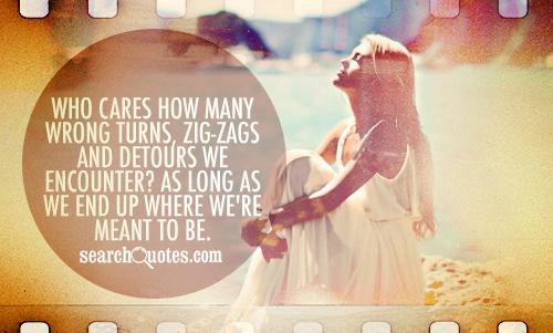 Who cares how many wrong turns, zig-zags and detours we encounter? As long as we end up where we're meant to be.