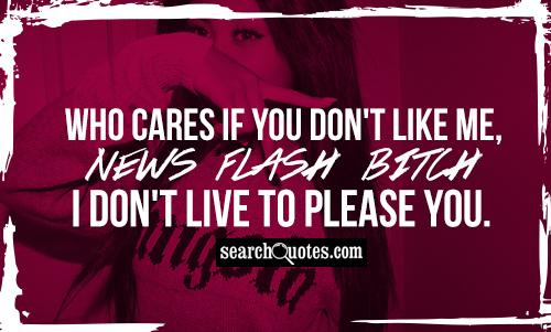 Who cares if you don't like me, NEWS FLASH BITCH I don't live to please you.
