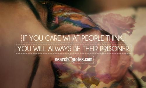 If you care what people think, you will always be their prisoner.