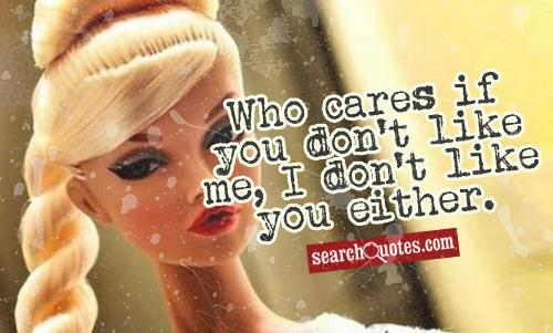 Who cares if you don't like me, I don't like you either.