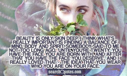 Beauty is only skin deep. I think what's really important is finding a balance of mind, body and spirit. Somebody said to me not too long ago, 'Until you're twenty, you have the face you are born with, and after that you have the face you deserve', and I really loved that - the idea that you wear who you are on your face.