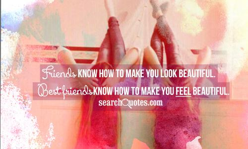 Friends know how to make you look beautiful. Best friends know how to make you feel beautiful.
