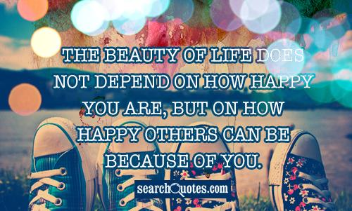 The beauty of life does not depend on how happy you are, but on how happy others can be because of you.