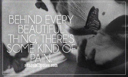 Behind every beautiful thing, there's some kind of pain.