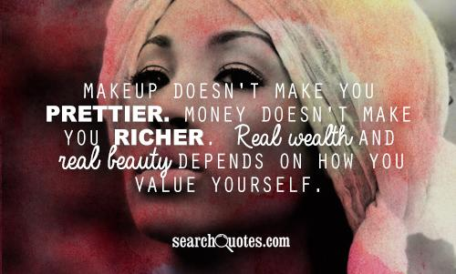 Makeup doesn't make you prettier. Money doesn't make you richer. Real wealth and real beauty depends on how you value yourself.