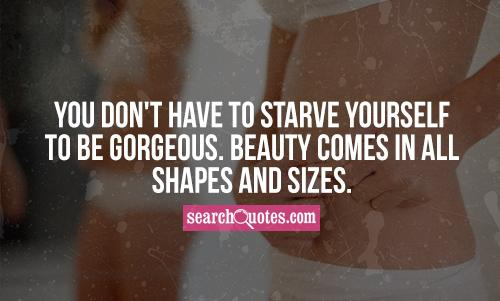 You don't have to starve yourself to be gorgeous. Beauty comes in all shapes and sizes.