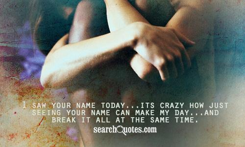 I saw your name today...its crazy how just seeing your name can make my day...and break it all at the same time.
