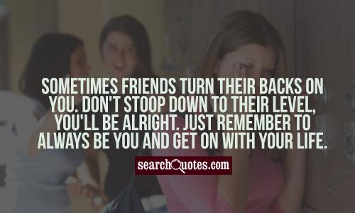 Sometimes friends turn their backs on you. Don't stoop down to their level, you'll be alright. Just remember to always be you and get on with your life.