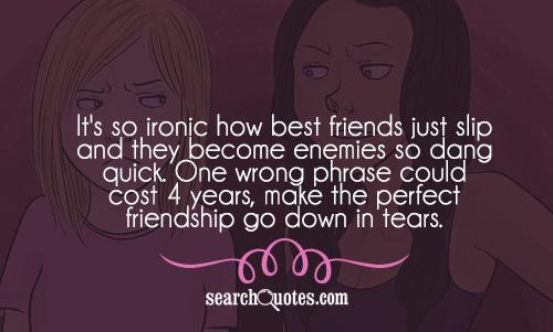 It's so ironic how best friends just slip and they become enemies so dang quick. One wrong phrase could cost 4 years, make the perfect friendship go down in tears.