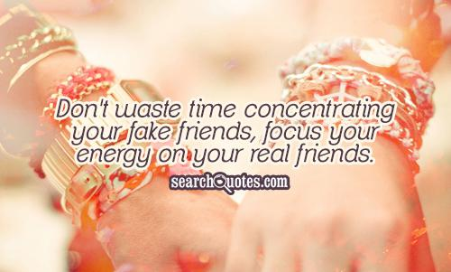 Don't waste time concentrating your fake friends, focus your energy on your real friends.